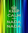 KEEP CALM AND NADA NADA - Personalised Poster A4 size