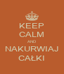 KEEP CALM AND NAKURWIAJ CAŁKI - Personalised Poster A4 size