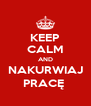 KEEP CALM AND NAKURWIAJ PRACĘ  - Personalised Poster A4 size