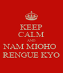 KEEP CALM AND NAM MIOHO  RENGUE KYO - Personalised Poster A4 size
