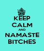 KEEP CALM AND NAMASTE BITCHES - Personalised Poster A4 size