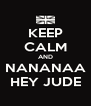 KEEP CALM AND NANANAA HEY JUDE - Personalised Poster A4 size