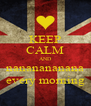 KEEP CALM AND nananananana every morning - Personalised Poster A4 size