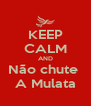 KEEP CALM AND Não chute  A Mulata - Personalised Poster A4 size