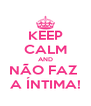 KEEP CALM AND NÃO FAZ  A ÍNTIMA! - Personalised Poster A4 size