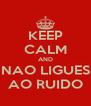 KEEP CALM AND NAO LIGUES AO RUIDO - Personalised Poster A4 size