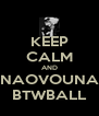 KEEP CALM AND NAOVOUNA BTWBALL - Personalised Poster A4 size
