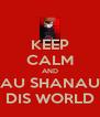 KEEP CALM AND NAU SHANAUN DIS WORLD - Personalised Poster A4 size