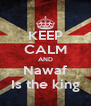 KEEP CALM AND Nawaf Is the king - Personalised Poster A4 size