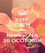 KEEP CALM AND Nawwar N.R 26 OCOTOBER - Personalised Poster A4 size