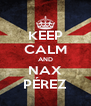 KEEP CALM AND NAX PÉREZ - Personalised Poster A4 size