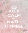 KEEP CALM AND NAZLI GİTMEEE - Personalised Poster A4 size