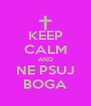 KEEP CALM AND NE PSUJ BOGA - Personalised Poster A4 size