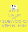 KEEP CALM AND NEGA DO SUBACO CABELUDO VEM NI MIM - Personalised Poster A4 size