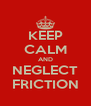 KEEP CALM AND NEGLECT FRICTION - Personalised Poster A4 size
