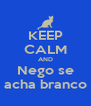 KEEP CALM AND Nego se acha branco - Personalised Poster A4 size