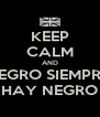 KEEP CALM AND NEGRO SIEMPRE  HAY NEGRO - Personalised Poster A4 size