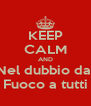 KEEP CALM AND Nel dubbio dai Fuoco a tutti - Personalised Poster A4 size