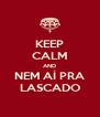 KEEP CALM AND NEM AÍ PRA LASCADO - Personalised Poster A4 size