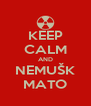 KEEP CALM AND NEMUŠK MATO - Personalised Poster A4 size