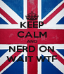 KEEP CALM AND NERD ON WAIT WTF - Personalised Poster A4 size