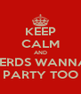 KEEP CALM AND NERDS WANNA  PARTY TOO - Personalised Poster A4 size