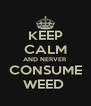 KEEP CALM AND NERVER CONSUME WEED  - Personalised Poster A4 size
