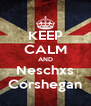 KEEP CALM AND Neschxs Corshegan - Personalised Poster A4 size