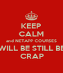 KEEP CALM and NETAPP COURSES WILL BE STILL BE  CRAP - Personalised Poster A4 size