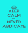 KEEP CALM AND NEVER ABDICATE - Personalised Poster A4 size