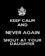 KEEP CALM AND NEVER AGAIN SHOUT AT YOUR DAUGHTER - Personalised Poster A4 size