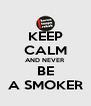 KEEP CALM AND NEVER BE A SMOKER - Personalised Poster A4 size