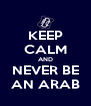 KEEP CALM AND NEVER BE AN ARAB - Personalised Poster A4 size