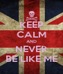 KEEP CALM AND NEVER BE LIKE ME - Personalised Poster A4 size