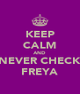 KEEP CALM AND NEVER CHECK FREYA - Personalised Poster A4 size