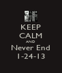 KEEP CALM AND Never End 1-24-13 - Personalised Poster A4 size