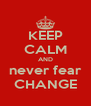 KEEP CALM AND never fear CHANGE - Personalised Poster A4 size