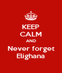 KEEP CALM AND Never forget Elighana - Personalised Poster A4 size