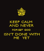KEEP CALM  AND NEVER  FORGET GOD  ISN'T DONE WITH ME  YET - Personalised Poster A4 size