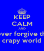 KEEP CALM AND never forgive this crapy world - Personalised Poster A4 size