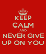 KEEP CALM AND NEVER GIVE UP ON YOU - Personalised Poster A4 size