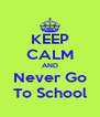 KEEP CALM AND Never Go To School - Personalised Poster A4 size
