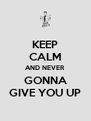 KEEP CALM AND NEVER  GONNA GIVE YOU UP - Personalised Poster A4 size