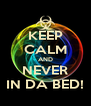 KEEP CALM AND NEVER IN DA BED! - Personalised Poster A4 size