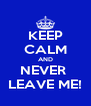 KEEP CALM AND NEVER  LEAVE ME! - Personalised Poster A4 size