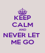 KEEP CALM AND NEVER LET  ME GO - Personalised Poster A4 size