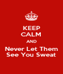 KEEP CALM AND Never Let Them See You Sweat - Personalised Poster A4 size