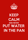KEEP CALM AND NEVER  PUT WATER  IN THE PAN - Personalised Poster A4 size