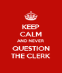 KEEP CALM AND NEVER QUESTION THE CLERK - Personalised Poster A4 size