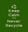 Keep Calm And Never Recycle - Personalised Poster A4 size